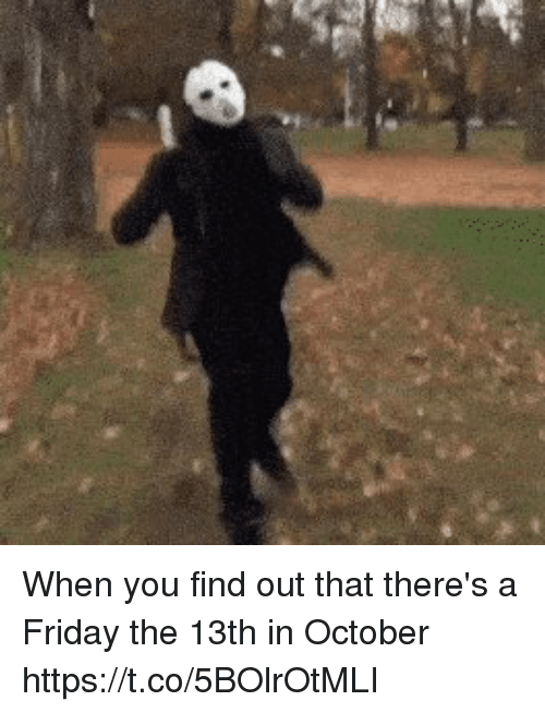 Friday, Funny, and Friday the 13th: When you find out that there's a Friday the 13th in October https://t.co/5BOlrOtMLI