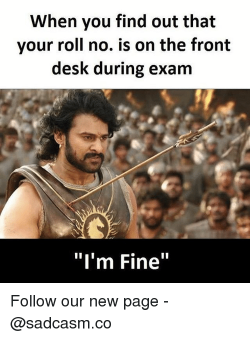 """Fronting: When you find out that  your roll no. is on the front  desk during exam  """"I'm Fine"""" Follow our new page - @sadcasm.co"""