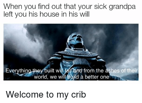 Welcome To My Crib: When you find out that your sick grandpa  left you his house in his will  Everythina they built wi alland from the ashes of their  world, we will Bifd a better one