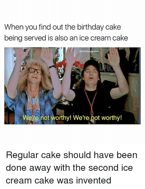 Birthday, Memes, and Cake: When you find out the birthday cake  being served is also an ice cream cake  @comfy sweaters  Were not worthy! We're hot worthy! Regular cake should have been done away with the second ice cream cake was invented