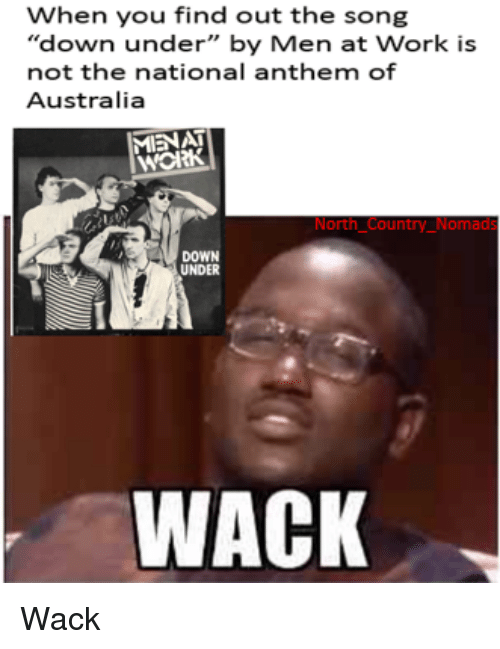 """men at work: When you find out the song  """"down under"""" by Men at Work is  not the national anthem of  Australia  MIENAT  нож  North Country_Nomads  DOWN  UNDER  WACK Wack"""