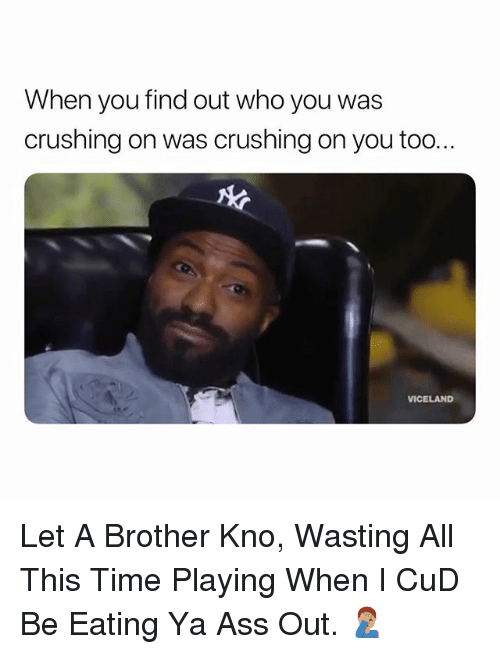cud: When you find out who you was  crushing on was crushing on you too..  VICELAND Let A Brother Kno, Wasting All This Time Playing When I CuD Be Eating Ya Ass Out. 🤦🏽♂️