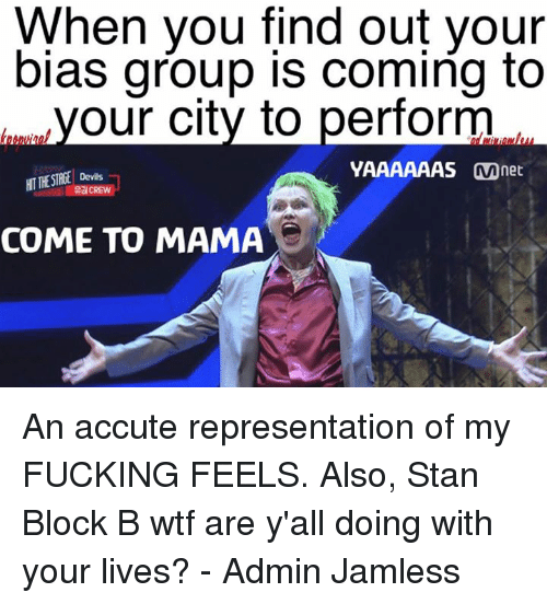 Yaaaaaas: When you find out your  bias group is coming to  our city to perform  YAAAAAAS Mnet  COME TO MAMA An accute representation of my FUCKING FEELS.  Also, Stan Block B wtf are y'all doing with your lives?  - Admin Jamless
