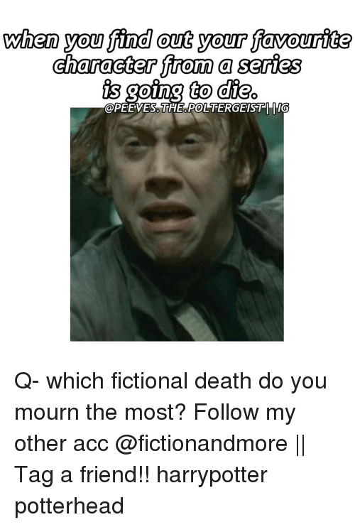 Memes, Death, and Fictional: when you find out your favourite  character from a series  oing to die  POLTERGEISTI ITG  @PETE VES. THE Q- which fictional death do you mourn the most? Follow my other acc @fictionandmore || Tag a friend!! harrypotter potterhead