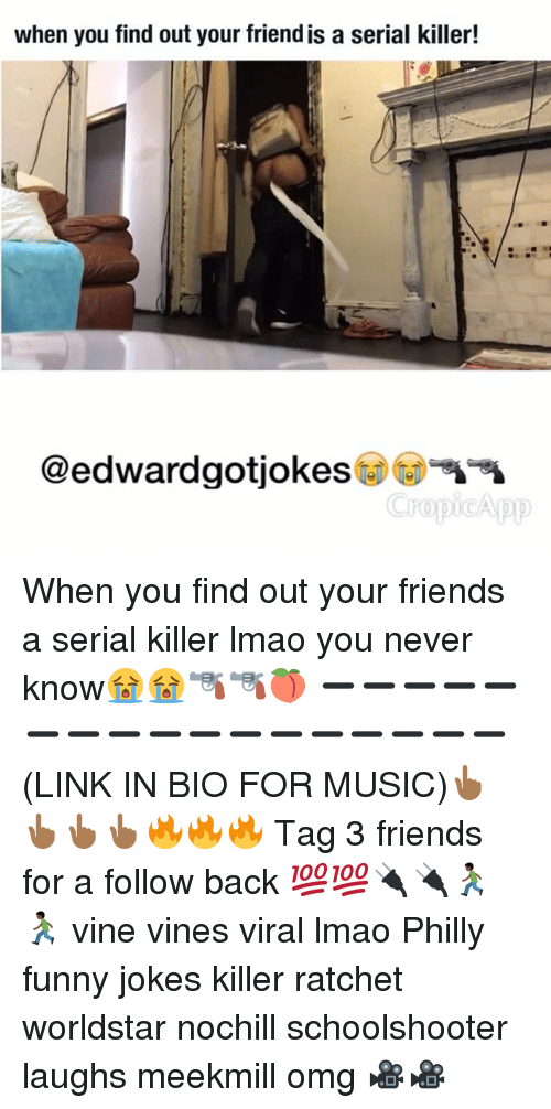 Funny Jokes, Memes, and Ratchet: when you find out your friendis a serial killer!  @edwardgotjokes  ropi App When you find out your friends a serial killer lmao you never know😭😭🔫🔫🍑 ➖➖➖➖➖➖➖➖➖➖➖➖➖➖➖➖➖ (LINK IN BIO FOR MUSIC)👆🏾👆🏾👆🏾👆🏾🔥🔥🔥 Tag 3 friends for a follow back 💯💯🔌🔌🏃🏿🏃🏿 vine vines viral lmao Philly funny jokes killer ratchet worldstar nochill schoolshooter laughs meekmill omg 🎥🎥