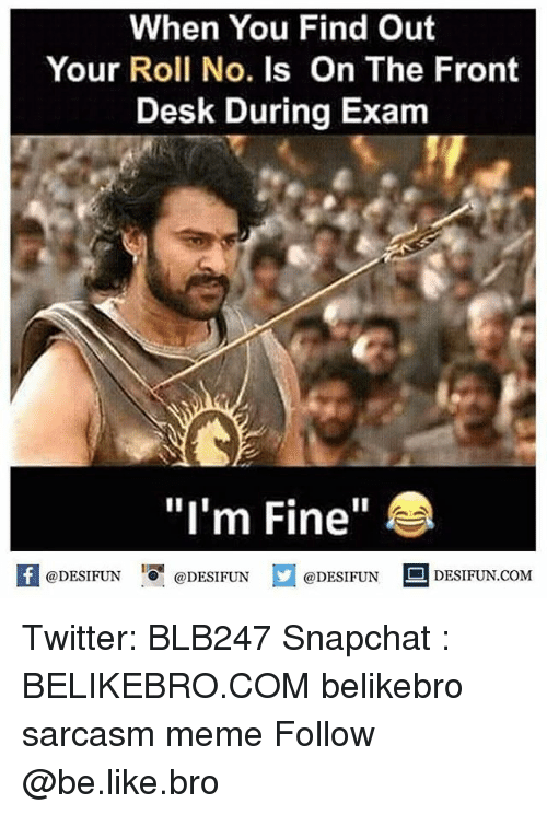 "Be Like, Meme, and Memes: When You Find Out  Your Roll No. Is On The Front  Desk During Exam  ""I'm Fine""  @DESIFUN ig l @DESIFUN  @DESIFUN-DESIFUN.COM Twitter: BLB247 Snapchat : BELIKEBRO.COM belikebro sarcasm meme Follow @be.like.bro"