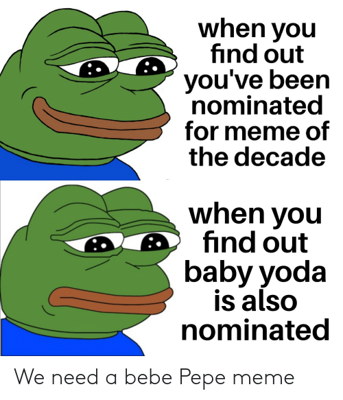 Pepe Meme: when you  find out  you've been  nominated  for meme of  the decade  when you  find out  baby yoda  is also  nominated We need a bebe Pepe meme