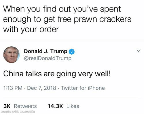 crackers: When you find out you've spent  enough to get free prawn crackers  with your order  Donald J. Trump  @realDonaldTrump  China talks are going very wel!  1:13 PM Dec 7, 2018 Twitter for iPhone  3K Retweets  wade with mewatic  14.3K Likes