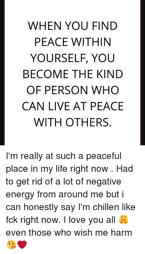 When you find peace within yourself you become the kind of How to get rid of bad energy
