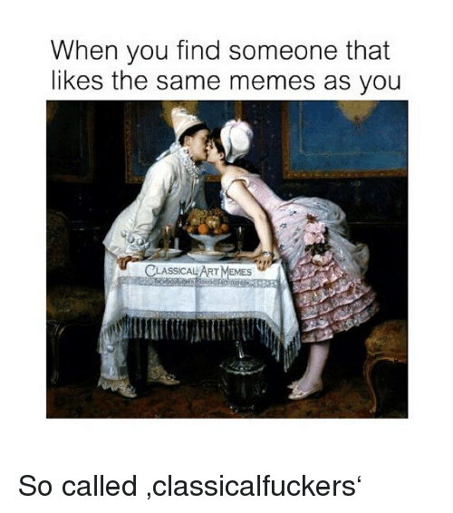 Memes, Classical Art, and Art: When you find someone that  likes the same memes as you  ASSICAL ART MEMES So called 'classicalfuckers'