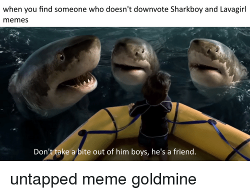 untapped: when you find someone who doesn't downvote Sharkboy and Lavagirl  memes  Don't take a bite out of him boys, he's a friend untapped meme goldmine