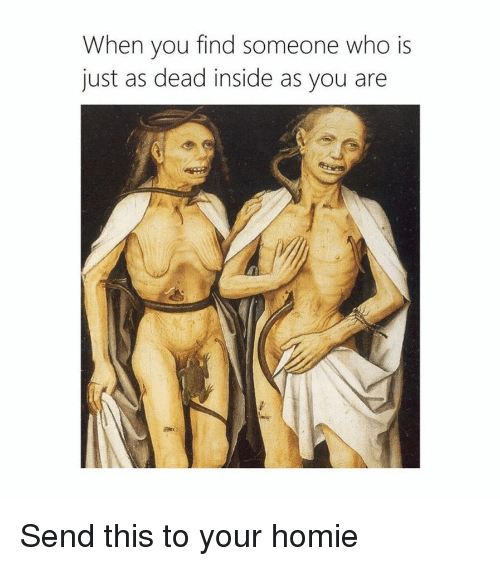 Homie, Classical Art, and Who: When you find someone who is  just as dead inside as you are Send this to your homie