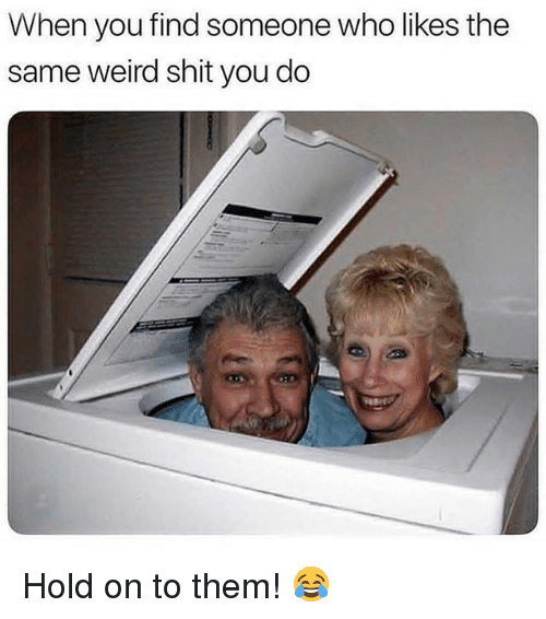 Memes, Shit, and Weird: When you find someone who likes the  same weird shit you do Hold on to them! 😂