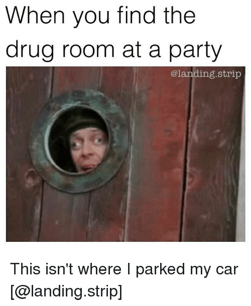 Cars, Drugs, and Memes: When you find the  drug room at a party  @landing.strip This isn't where I parked my car [@landing.strip]