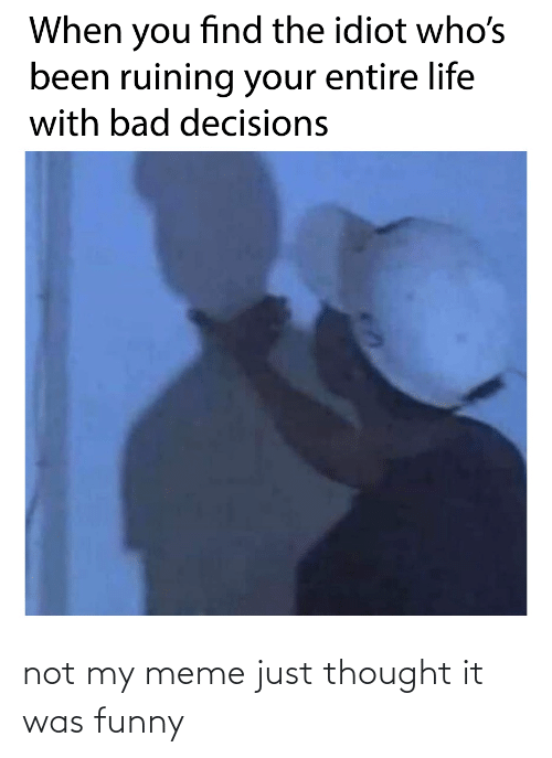 Bad Decisions: When you find the idiot who's  been ruining your entire life  with bad decisions not my meme just thought it was funny