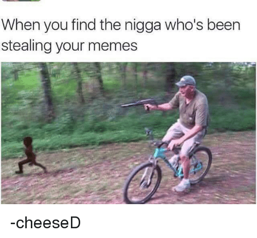 Meme, Memes, and Dank Memes: When you find the nigga who's been  stealing your memes -cheeseD