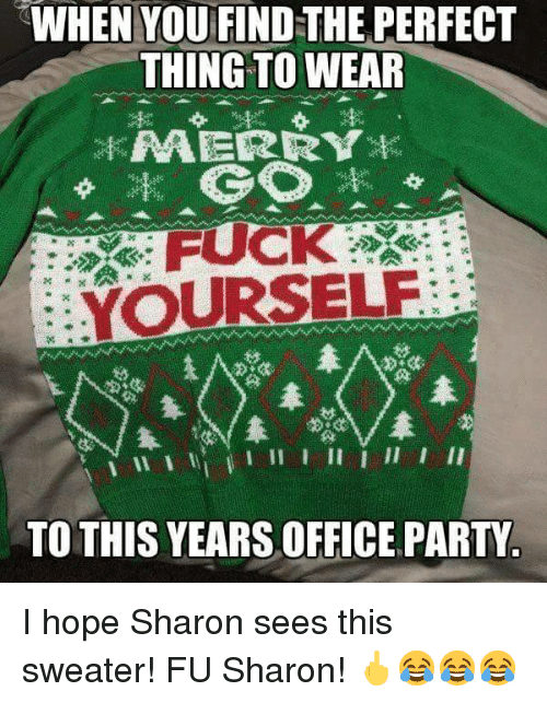 Party, Fuck, and Office: WHEN YOU FIND THE PERFECT  THING TO WEAR  FUCK  YOURSELE  TO THIS YEARS OFFICE PARTY <p>I hope Sharon sees this sweater! FU Sharon! 🖕😂😂😂</p>