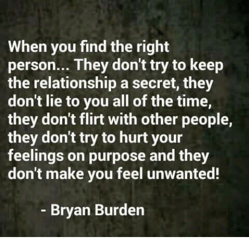 Memes, Time, and All of The: When you find the right  person... They don't try to keep  the relationship a secret, they  don't lie to you all of the time,  they don't flirt with other people,  they don't try to hurt your  feelings on purpose and they  don't make you feel unwanted!  Bryan Burden