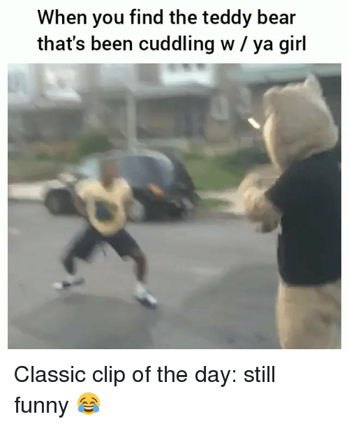 Funny, Bear, and Girl: When you find the teddy bear  that's been cuddling w / ya girl Classic clip of the day: still funny 😂
