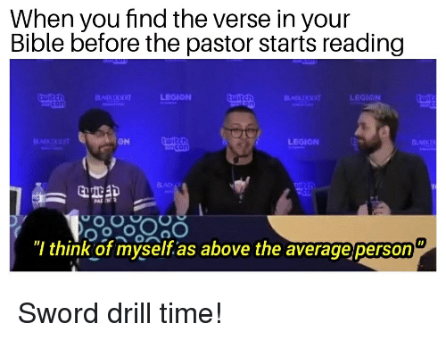 "Drill Time: When you find the verse in your  Bible before the pastor starts reading  LEGION  witch  LEGION  ON  LEGIONN  itch  ""l think of myself,as above the averageperson"
