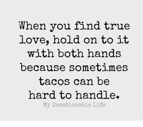 Life, Love, and True: When you find true  love, hold on to it  with both hands  because Sometimes  tacos can be  hard to handle.  My Questionable Life