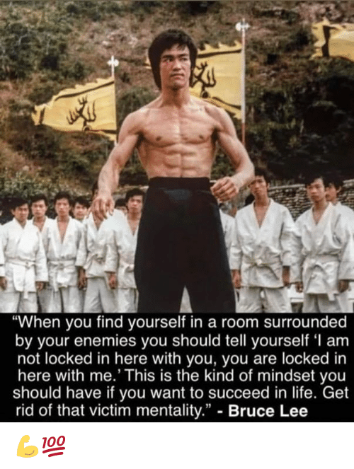 "Life, Bruce Lee, and Enemies: ""When you find yourself in a room surrounded  by your enemies you should tell yourself 'I am  not locked in here with you, you are locked in  here with me.' This is the kind of mindset you  should have if you want to succeed in life. Get  rid of that victim mentality."" - Bruce Lee 💪💯"