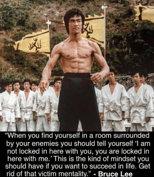 """Bruce Lee: """"When you find yourself in a room surrounded  by your enemies you should tell yourself 'l am  not locked in here with you, you are locked in  here with me.' This is the kind of mindset you  should have if you want to succeed in life. Get  rid of that victim mentality."""" - Bruce Lee"""