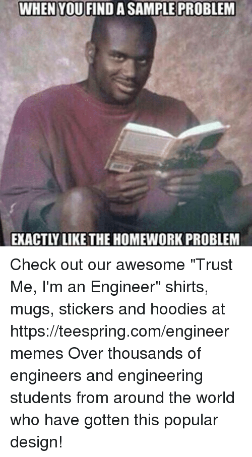 """Overation: WHEN YOU FINDA SAMPLE PROBLEM  EXACTLY LIKE THE HOMEWORK PROBLEM Check out our awesome """"Trust Me, I'm an Engineer"""" shirts, mugs, stickers and hoodies at https://teespring.com/engineermemes  Over thousands of engineers and engineering students from around the world who have gotten this popular design!"""