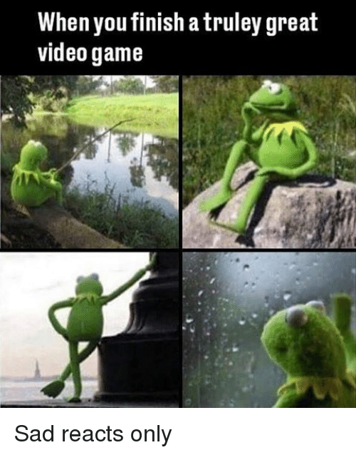 Memes, Videos, and Game: When you finish a truley great  video game Sad reacts only