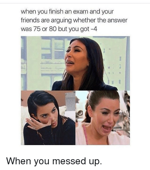Kardashian, Celebrities, and Answers: when you finish an exam and your  friends are arguing whether the answer  was 75 or 80 but you got -4 When you messed up.