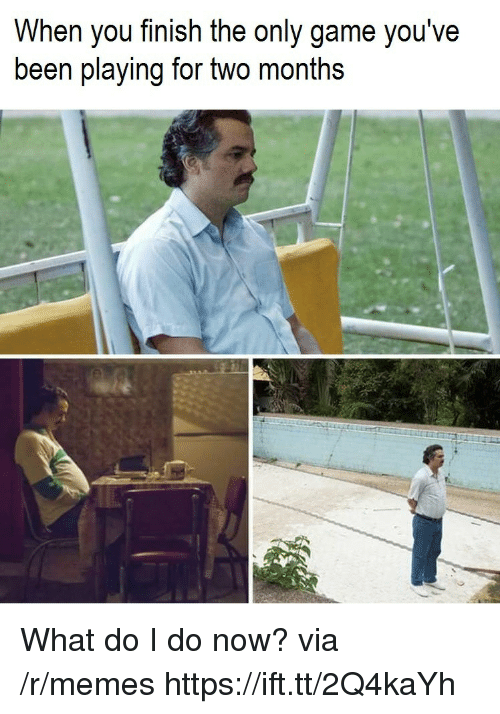 Memes, Game, and Been: When you finish the only game you've  been playing for two months What do I do now? via /r/memes https://ift.tt/2Q4kaYh