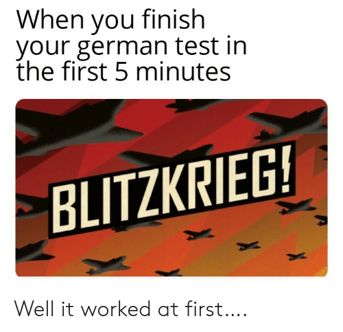 At First: When you finish  your german test in  the first 5 minutes  BLITZKRIEG! Well it worked at first….