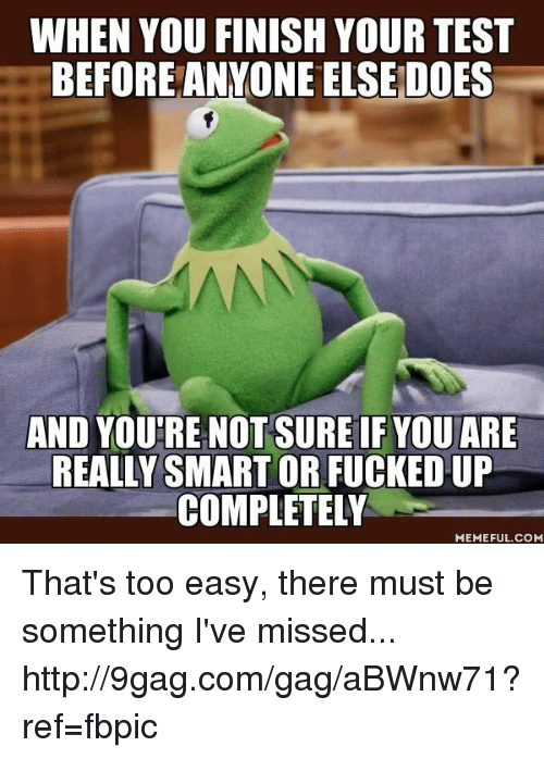 Dank, 🤖, and Smart: WHEN YOU FINISH YOUR TEST  BEFORE ANYONE ELSE DOES  AND YOUTRE NOT SURE IF YOUIARE  REALLY SMART OR FUCKEDUP  COMPLETELY  MEMEFUL COM That's too easy, there must be something I've missed... http://9gag.com/gag/aBWnw71?ref=fbpic