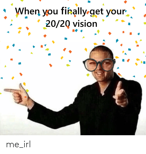 Vision: When you firally-get your  20/20 vision me_irl