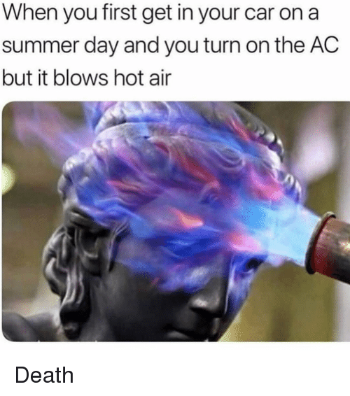 Memes, Summer, and Death: When you first get in your car on a  summer day and you turn on the AC  but it blows hot air Death