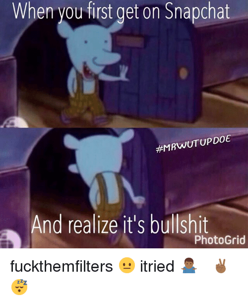 Memes, Snapchat, and 🤖: When you first get on Snapchat  MRWUTUPDOE  nd realize it's bullshit  Photo Grid fuckthemfilters 😐 itried 🤷🏾♂️ snapchat ✌🏾😴