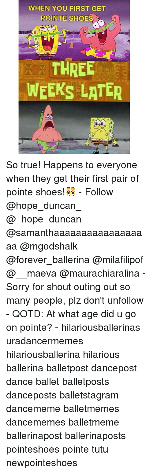 pointe shoes: WHEN YOU FIRST GET  POINTE SHOES  THREE  WEEKS LATER So true! Happens to everyone when they get their first pair of pointe shoes!👯 - Follow @hope_duncan_ @_hope_duncan_ @samanthaaaaaaaaaaaaaaaaaa @mgodshalk @forever_ballerina @milafilipof @__maeva @maurachiaralina - Sorry for shout outing out so many people, plz don't unfollow - QOTD: At what age did u go on pointe? - hilariousballerinas uradancermemes hilariousballerina hilarious ballerina balletpost dancepost dance ballet balletposts danceposts balletstagram dancememe balletmemes dancememes balletmeme ballerinapost ballerinaposts pointeshoes pointe tutu newpointeshoes