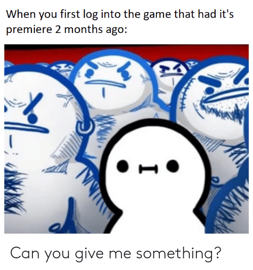 premiere: When you first log into the game that had it's  premiere 2 months ago: Can you give me something?