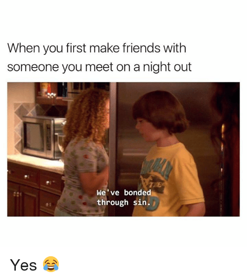 Friends, Yes, and Sin: When you first make friends with  someone you meet on a night out  TRE  We've bonded  through sin. Yes 😂