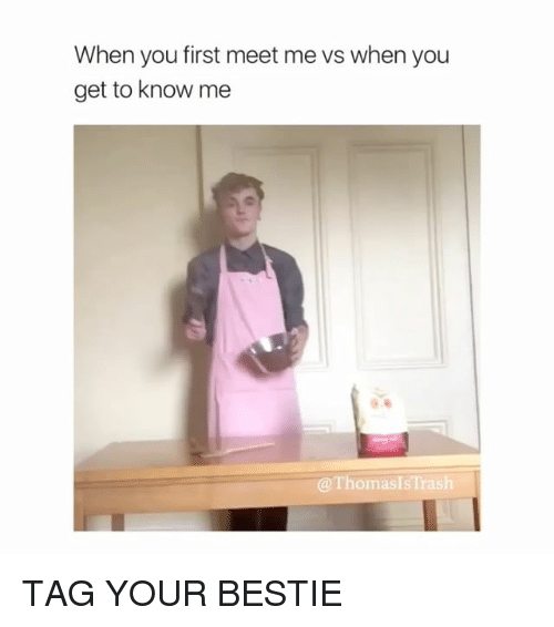 Trash, Girl Memes, and First: When you first meet me vs when you  get to know me  @ThomasIs Trash TAG YOUR BESTIE