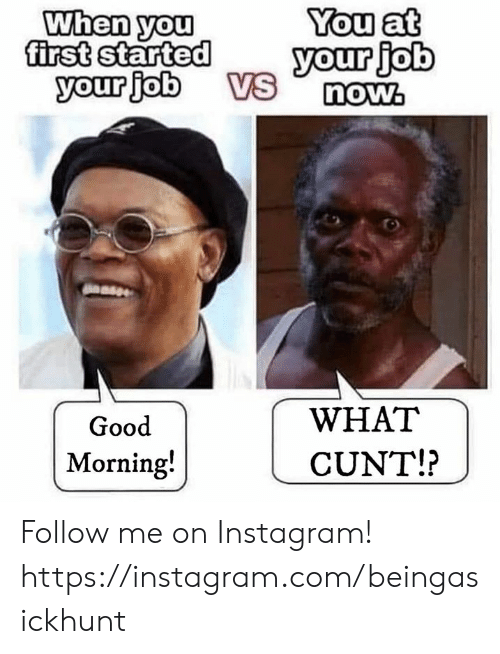 now what: When you  first started  your job  You at  your job  VS  now.  WHAT  Good  Morning!  CUNT!? Follow me on Instagram! https://instagram.com/beingasickhunt