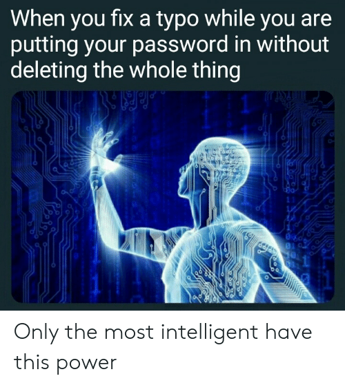typo: When you fixa typo while you are  putting your password in without  deleting the whole thing  11  1 Only the most intelligent have this power