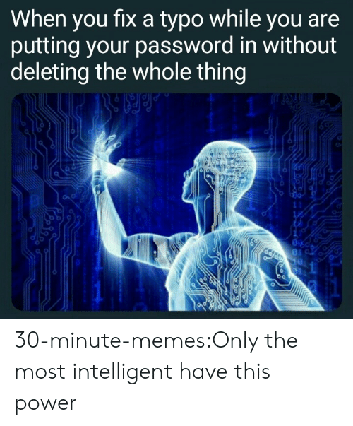 typo: When you fixa typo while you are  putting your password in without  deleting the whole thing  11  1 30-minute-memes:Only the most intelligent have this power