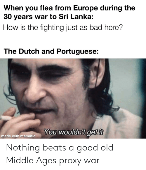 middle ages: When you flea from Europe during the  30 years war to Sri Lanka:  How is the fighting just as bad here?  The Dutch and Portuguese:  You wouldn't get it  made with mematic Nothing beats a good old Middle Ages proxy war