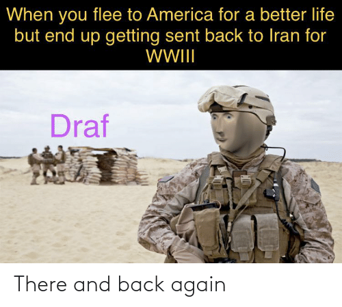 better life: When you flee to America for a better life  but end up getting sent back to Iran for  WWII  Draf There and back again