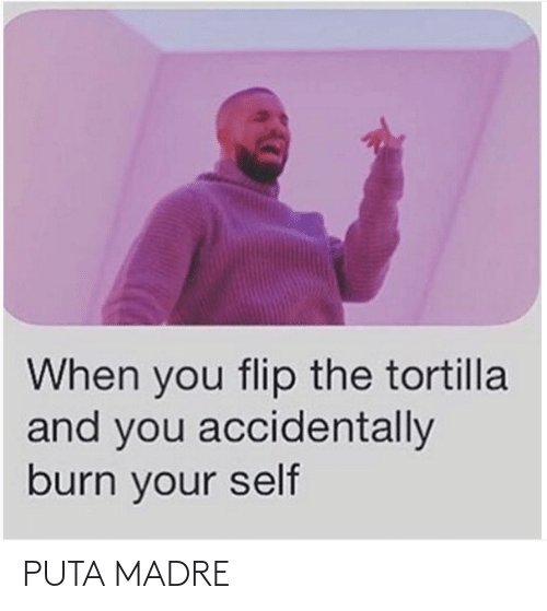 tortilla: When you flip the tortilla  and you accidentally  burn your self PUTA MADRE