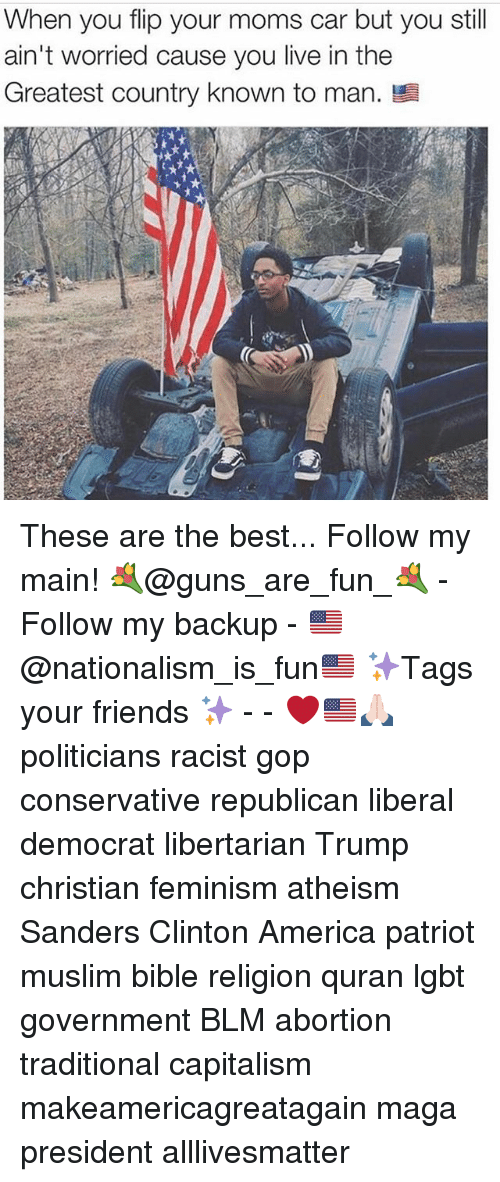 All Lives Matter, America, and Feminism: When you flip your moms car but you still  ain't worried cause you live in the  Greatest country known to man. These are the best... Follow my main! 💐@guns_are_fun_💐 - Follow my backup - 🇺🇸@nationalism_is_fun🇺🇸 ✨Tags your friends ✨ - - ❤️🇺🇸🙏🏻 politicians racist gop conservative republican liberal democrat libertarian Trump christian feminism atheism Sanders Clinton America patriot muslim bible religion quran lgbt government BLM abortion traditional capitalism makeamericagreatagain maga president alllivesmatter