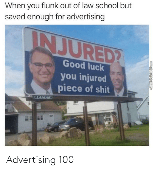 Law School: When you flunk out of law school but  saved enough for advertising  INJURED?  Good luck  you injured  piece of shit  ULAMAR  Memecenter.com Advertising 100