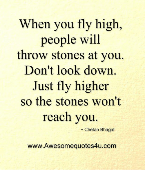 dont look down: When you fly high,  people will  throw stones at you  Don't look down  Just fly higher  so the stones won't  reach you  Chetan Bhagat  www.Awesomequotes4u.com