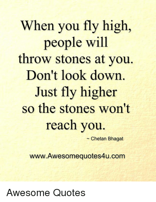 dont look down: When you fly high,  people will  throw stones at you  Don't look down  Just fly higher  so the stones won't  reach you  Chetan Bhagat  www.Awesomequotes4u.com Awesome Quotes